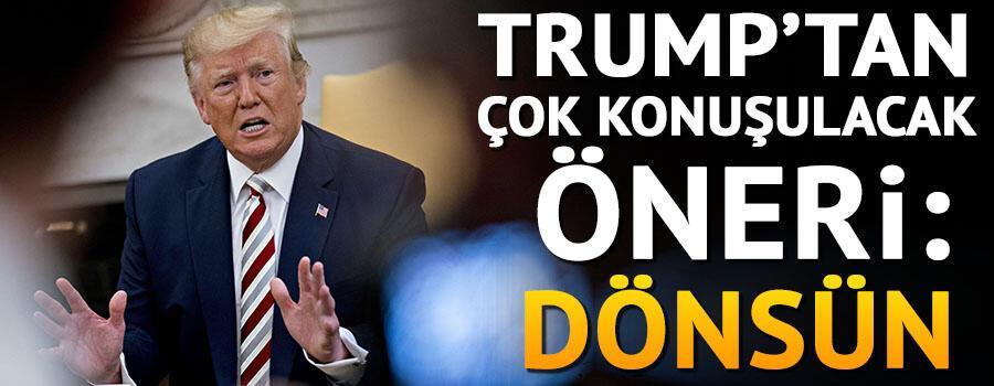 Trumptan çok konuşulacak öneri: Dönsün