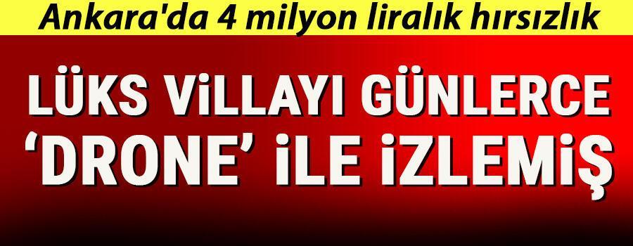 Ankarada 4 milyon liralık hırsızlık Lüks villayı drone ile günlerce izlemiş